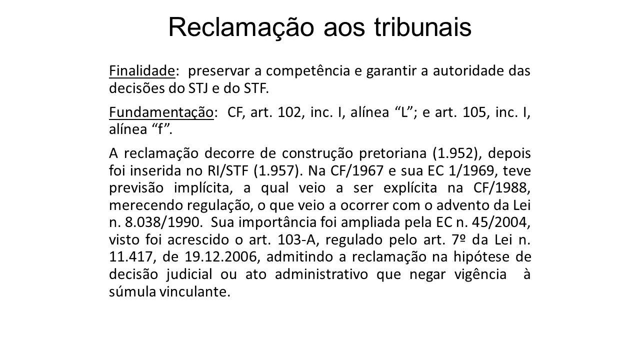 Reclamação aos tribunais Finalidade: preservar a competência e garantir a autoridade das decisões do STJ e do STF. Fundamentação: CF, art. 102, inc. I