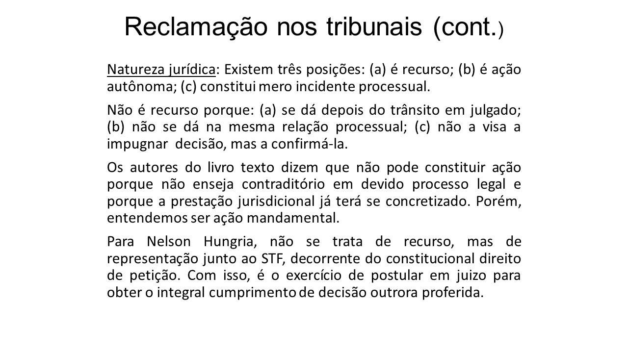 Reclamação nos tribunais (cont. ) Natureza jurídica: Existem três posições: (a) é recurso; (b) é ação autônoma; (c) constitui mero incidente processua