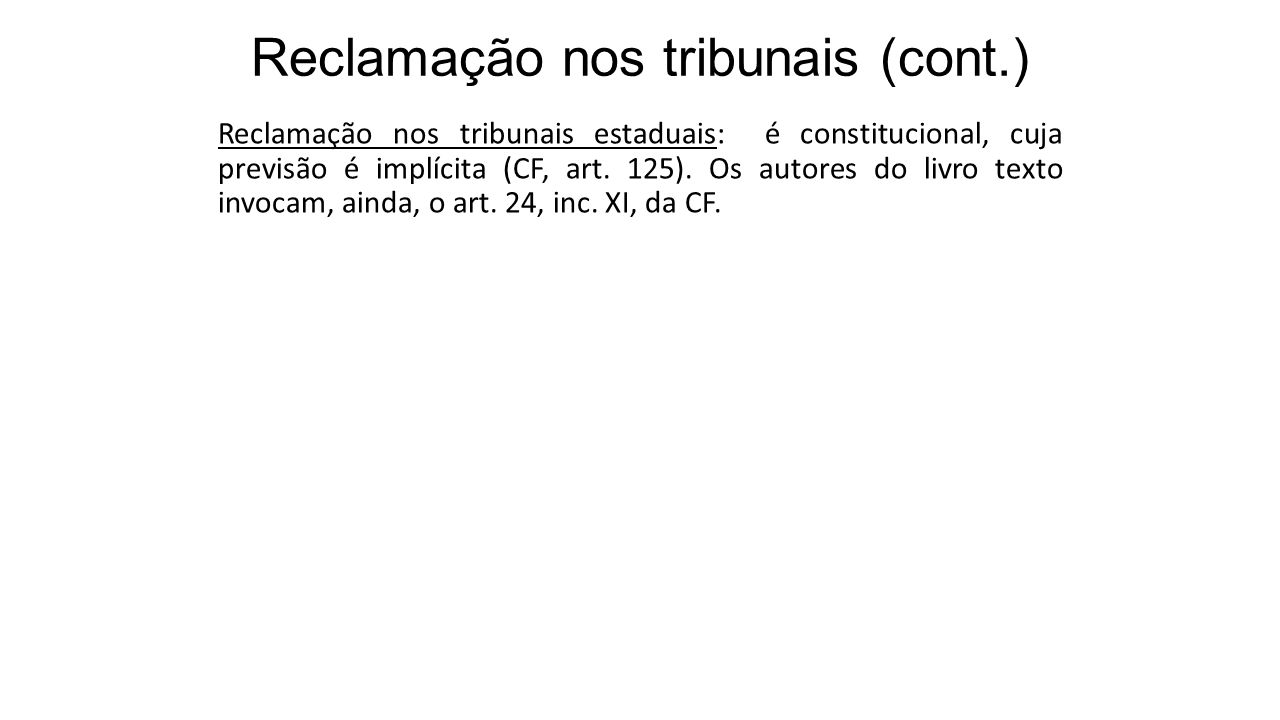 Reclamação nos tribunais (cont.) Reclamação nos tribunais estaduais: é constitucional, cuja previsão é implícita (CF, art. 125). Os autores do livro t