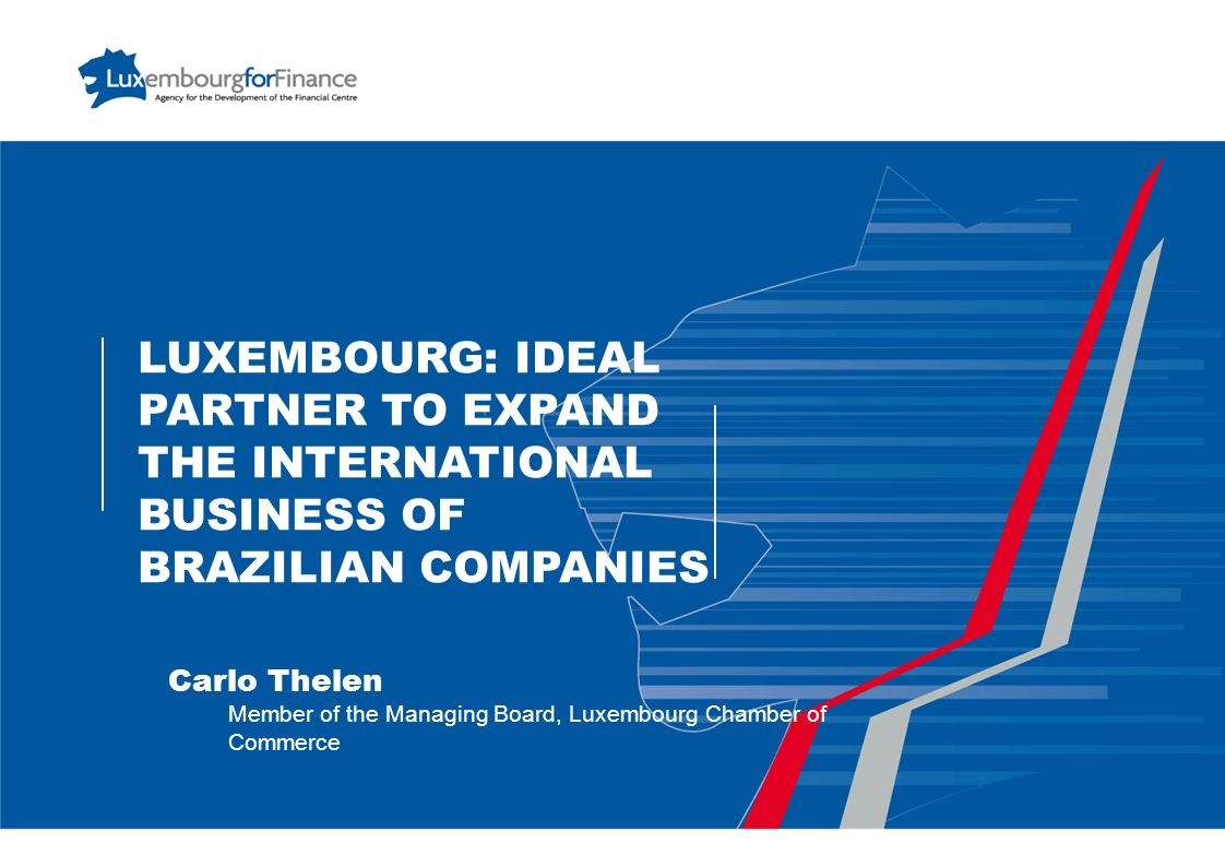 LUXEMBOURG: IDEAL PARTNER TO EXPAND THE INTERNATIONAL BUSINESS OF BRAZILIAN COMPANIES Carlo Thelen Member of the Managing Board, Luxembourg Chamber of