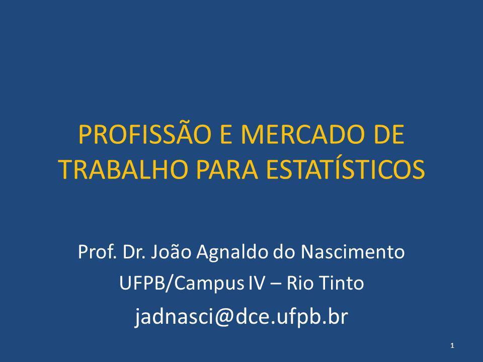 PROFISSÃO E MERCADO DE TRABALHO PARA ESTATÍSTICOS Prof. Dr. João Agnaldo do Nascimento UFPB/Campus IV – Rio Tinto jadnasci@dce.ufpb.br 1