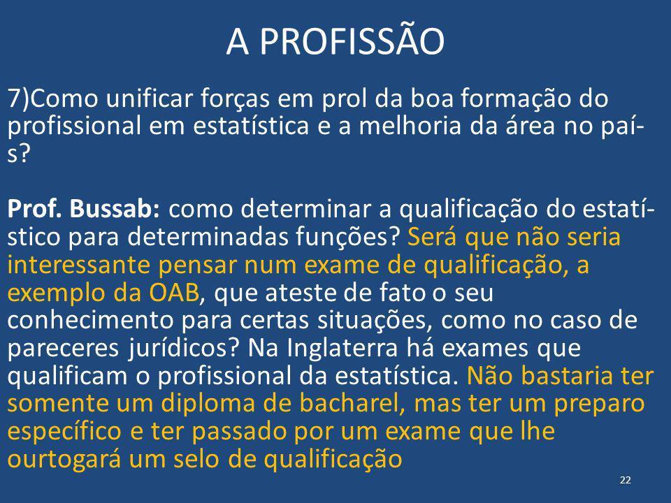 A PROFISSÃO 7)Como unificar forças em prol da boa formação do profissional em estatística e a melhoria da área no paí s? Prof. Bussab: como determin