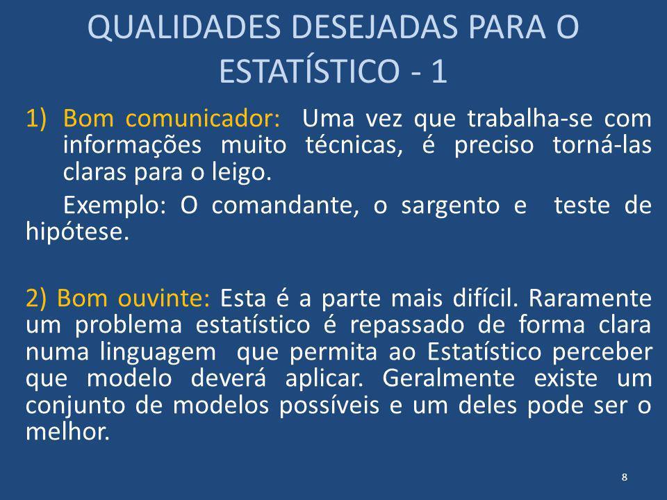 QUALIDADES DESEJADAS PARA O ESTATÍSTICO - 1 1)Bom comunicador: Uma vez que trabalha-se com informações muito técnicas, é preciso torná-las claras para
