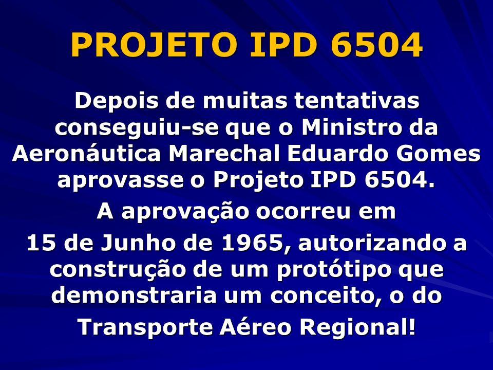 PROJETO IPD 6504 Depois de muitas tentativas conseguiu-se que o Ministro da Aeronáutica Marechal Eduardo Gomes aprovasse o Projeto IPD 6504. A aprovaç