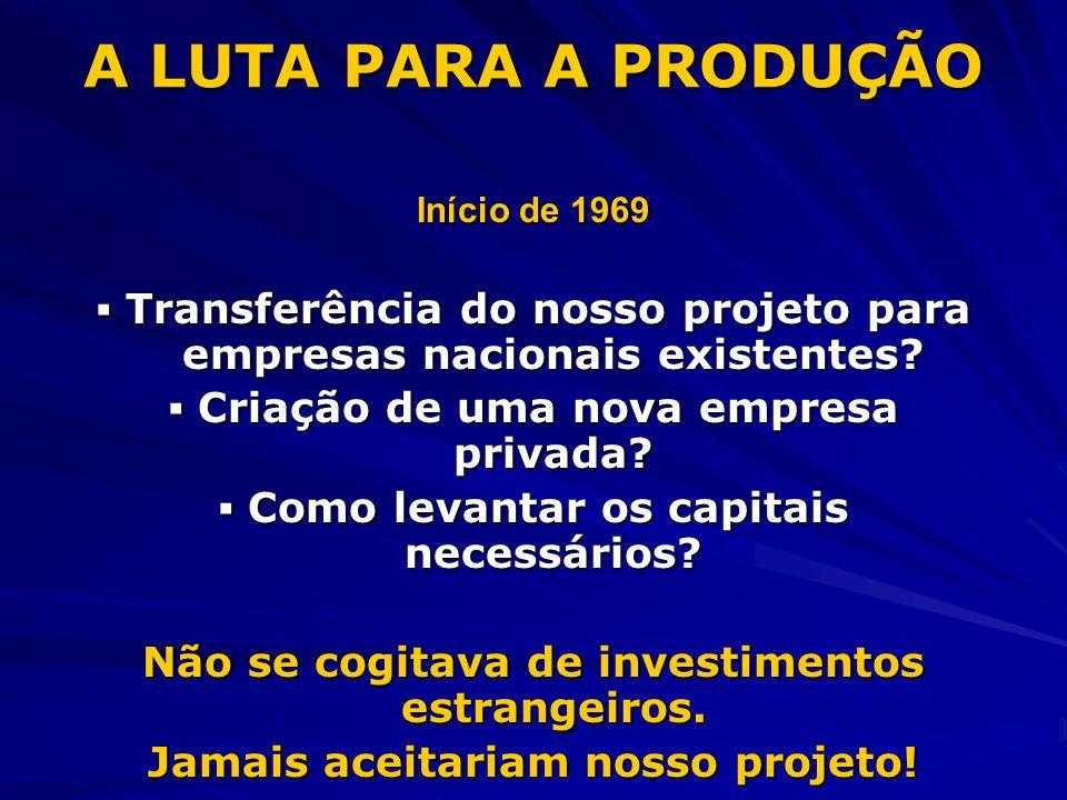 A LUTA PARA A PRODUÇÃO Início de 1969 Transferência do nosso projeto para empresas nacionais existentes? Transferência do nosso projeto para empresas