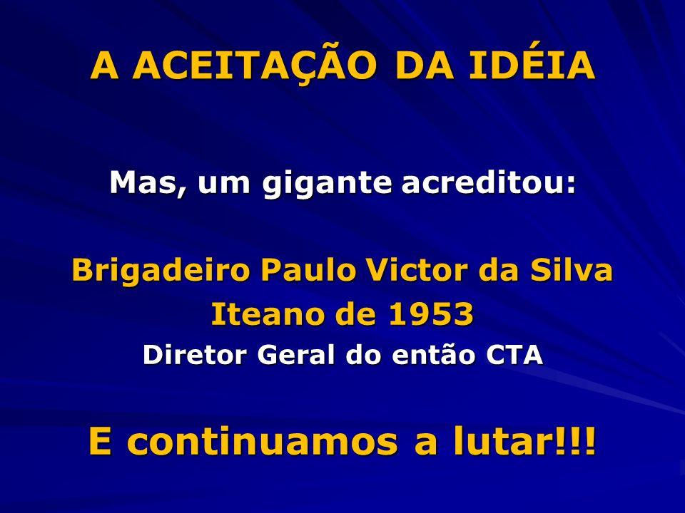 A ACEITAÇÃO DA IDÉIA Mas, um gigante acreditou: Brigadeiro Paulo Victor da Silva Iteano de 1953 Diretor Geral do então CTA E continuamos a lutar!!!