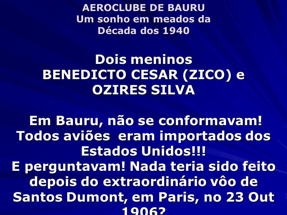 AEROCLUBE DE BAURU Um sonho em meados da Década dos 1940 Dois meninos BENEDICTO CESAR (ZICO) e OZIRES SILVA Em Bauru, não se conformavam.