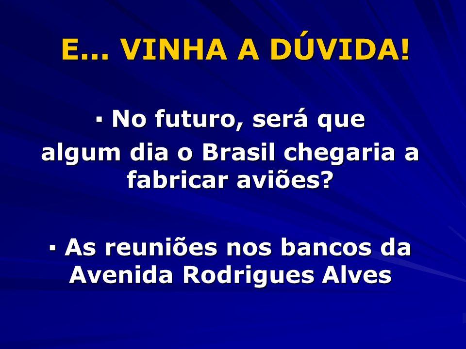 E... VINHA A DÚVIDA! No futuro, será que No futuro, será que algum dia o Brasil chegaria a fabricar aviões? As reuniões nos bancos da Avenida Rodrigue