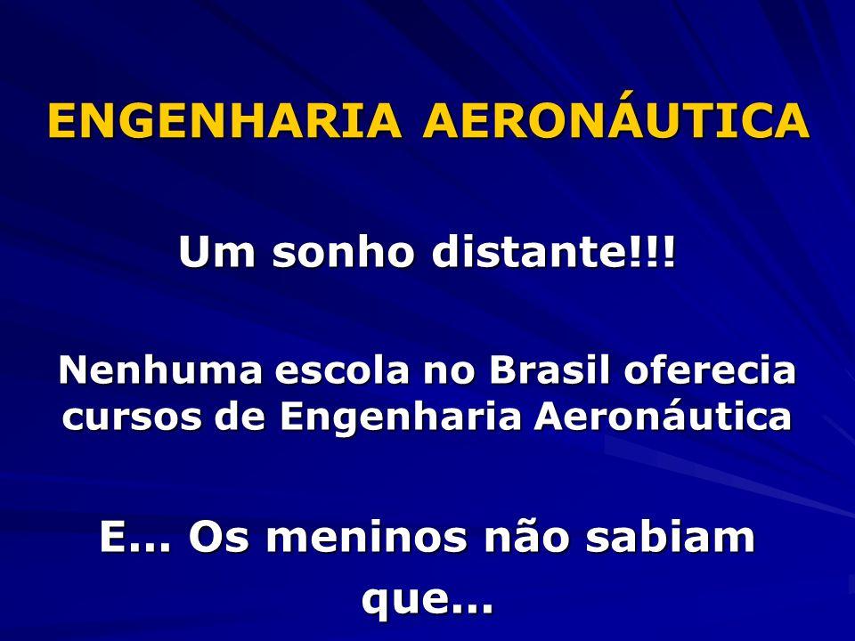 ENGENHARIA AERONÁUTICA Um sonho distante!!! Nenhuma escola no Brasil oferecia cursos de Engenharia Aeronáutica E... Os meninos não sabiam que...