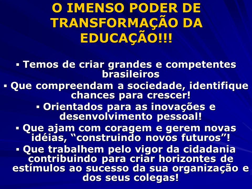 O IMENSO PODER DE TRANSFORMAÇÃO DA EDUCAÇÃO!!! Temos de criar grandes e competentes brasileiros Temos de criar grandes e competentes brasileiros Que c