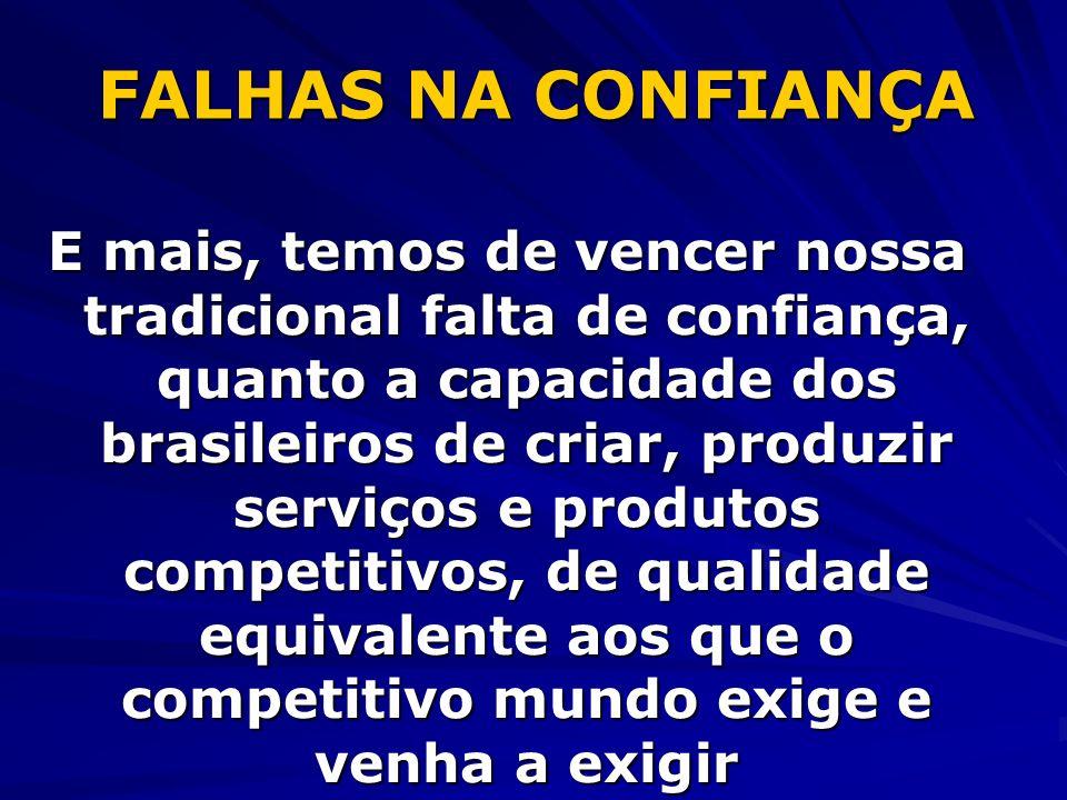 FALHAS NA CONFIANÇA E mais, temos de vencer nossa tradicional falta de confiança, quanto a capacidade dos brasileiros de criar, produzir serviços e pr