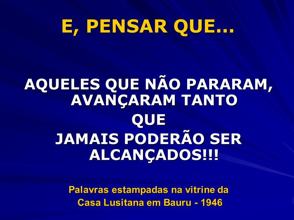E, PENSAR QUE... AQUELES QUE NÃO PARARAM, AVANÇARAM TANTO QUE JAMAIS PODERÃO SER ALCANÇADOS!!! Palavras estampadas na vitrine da Casa Lusitana em Baur