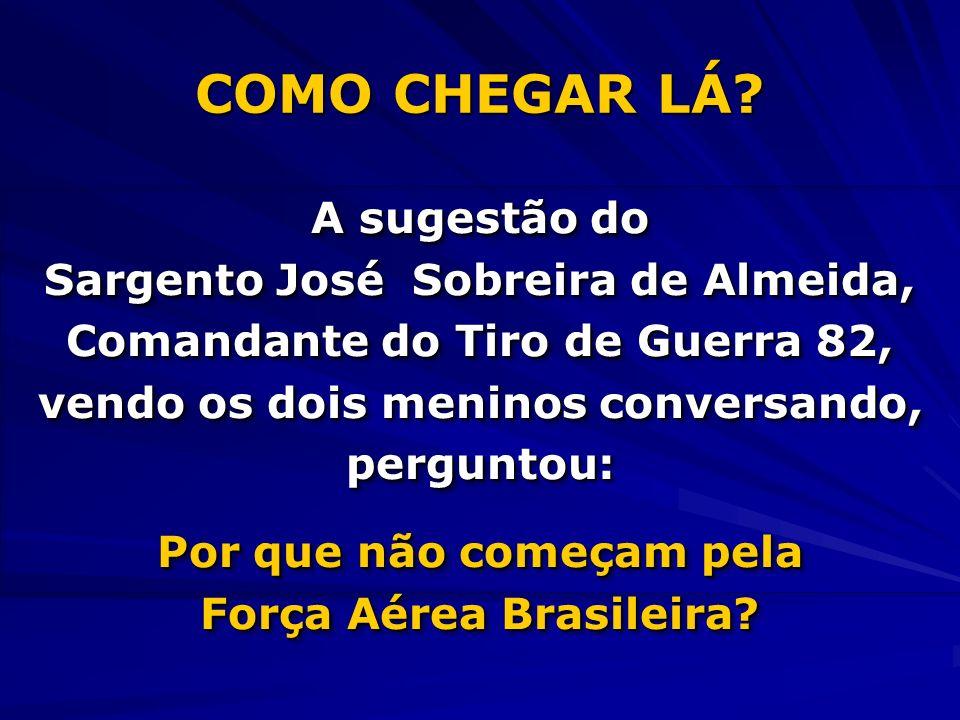 COMO CHEGAR LÁ? A sugestão do Sargento José Sobreira de Almeida, Comandante do Tiro de Guerra 82, vendo os dois meninos conversando, perguntou: Por qu