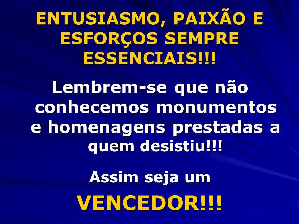 ENTUSIASMO, PAIXÃO E ESFORÇOS SEMPRE ESSENCIAIS!!! Lembrem-se que não conhecemos monumentos e homenagens prestadas a quem desistiu!!! Assim seja um VE
