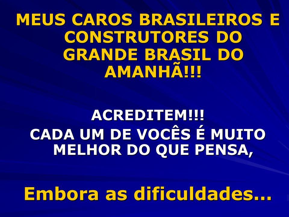 MEUS CAROS BRASILEIROS E CONSTRUTORES DO GRANDE BRASIL DO AMANHÃ!!! ACREDITEM!!! CADA UM DE VOCÊS É MUITO MELHOR DO QUE PENSA, Embora as dificuldades.