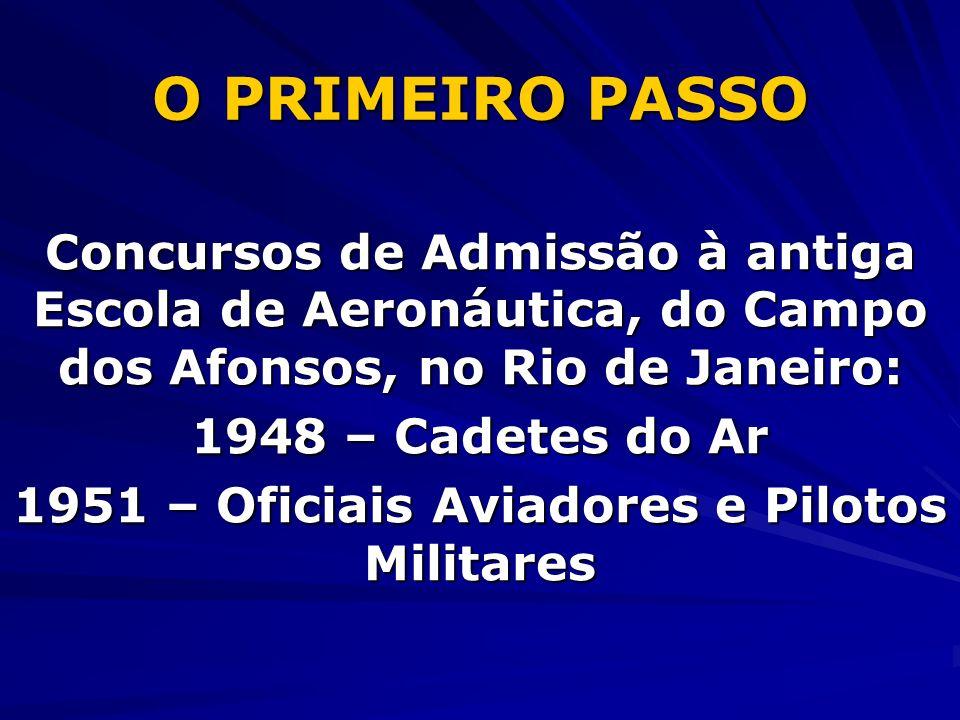 O PRIMEIRO PASSO Concursos de Admissão à antiga Escola de Aeronáutica, do Campo dos Afonsos, no Rio de Janeiro: 1948 – Cadetes do Ar 1951 – Oficiais Aviadores e Pilotos Militares