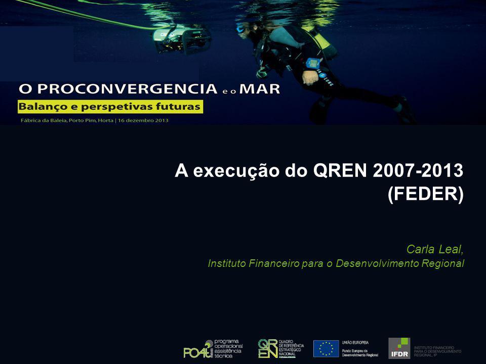 A execução do QREN 2007-2013 (FEDER) Carla Leal, Instituto Financeiro para o Desenvolvimento Regional