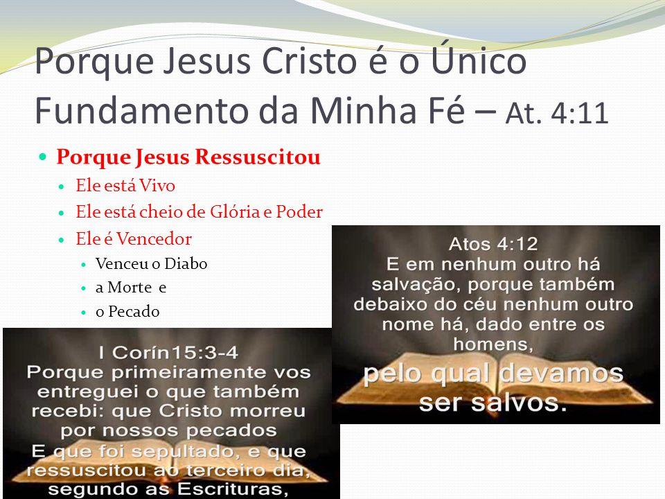Porque Jesus Cristo é o Único Fundamento da Minha Fé – At. 4:11 Porque Jesus Ressuscitou Ele está Vivo Ele está cheio de Glória e Poder Ele é Vencedor