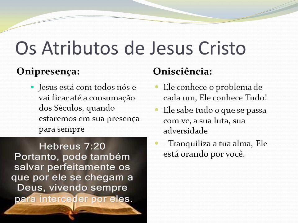 Os Atributos de Jesus Cristo Onipresença: Onisciência: Jesus está com todos nós e vai ficar até a consumação dos Séculos, quando estaremos em sua pres