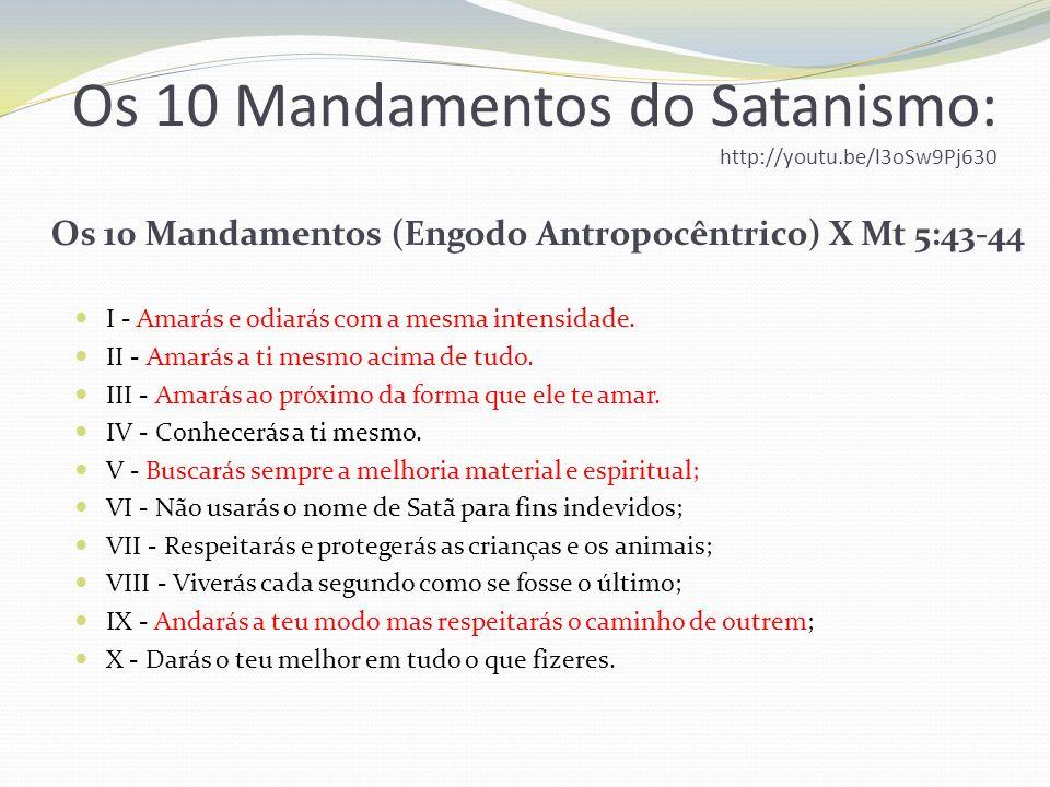 Os 10 Mandamentos do Satanismo: http://youtu.be/l3oSw9Pj630 Os 10 Mandamentos (Engodo Antropocêntrico) I - Amarás e odiarás com a mesma intensidade. I