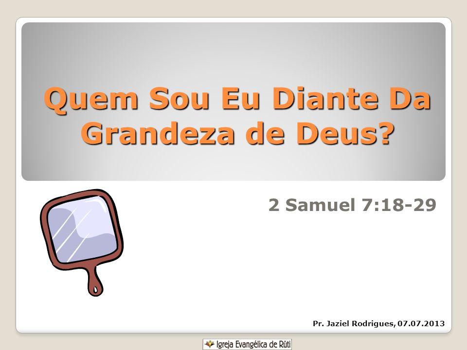 Quem Sou Eu Diante Da Grandeza de Deus? 2 Samuel 7:18-29 Pr. Jaziel Rodrigues, 07.07.2013