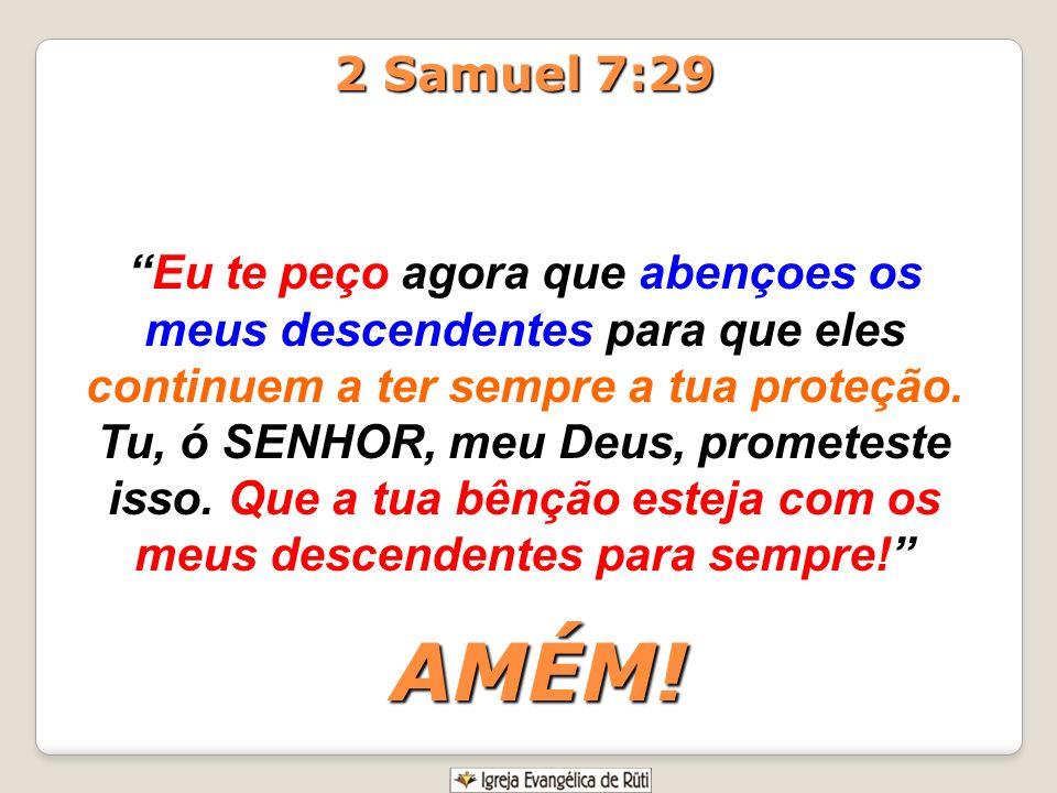 2 Samuel 7:29 Eu te peço agora que abençoes os meus descendentes para que eles continuem a ter sempre a tua proteção. Tu, ó SENHOR, meu Deus, prometes