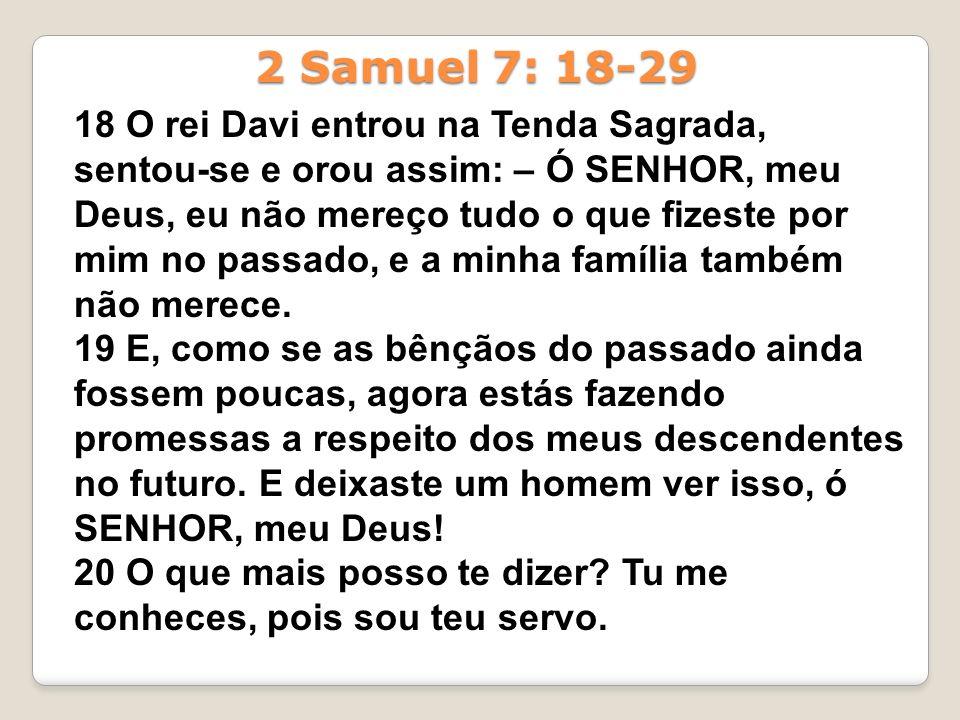 18 O rei Davi entrou na Tenda Sagrada, sentou-se e orou assim: – Ó SENHOR, meu Deus, eu não mereço tudo o que fizeste por mim no passado, e a minha fa