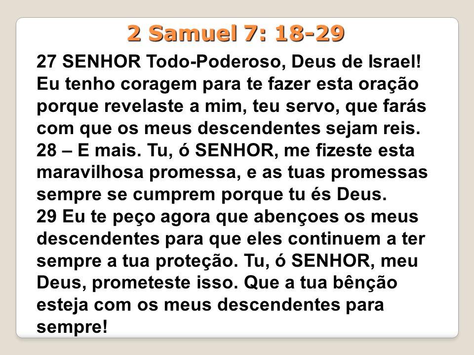 27 SENHOR Todo-Poderoso, Deus de Israel! Eu tenho coragem para te fazer esta oração porque revelaste a mim, teu servo, que farás com que os meus desce