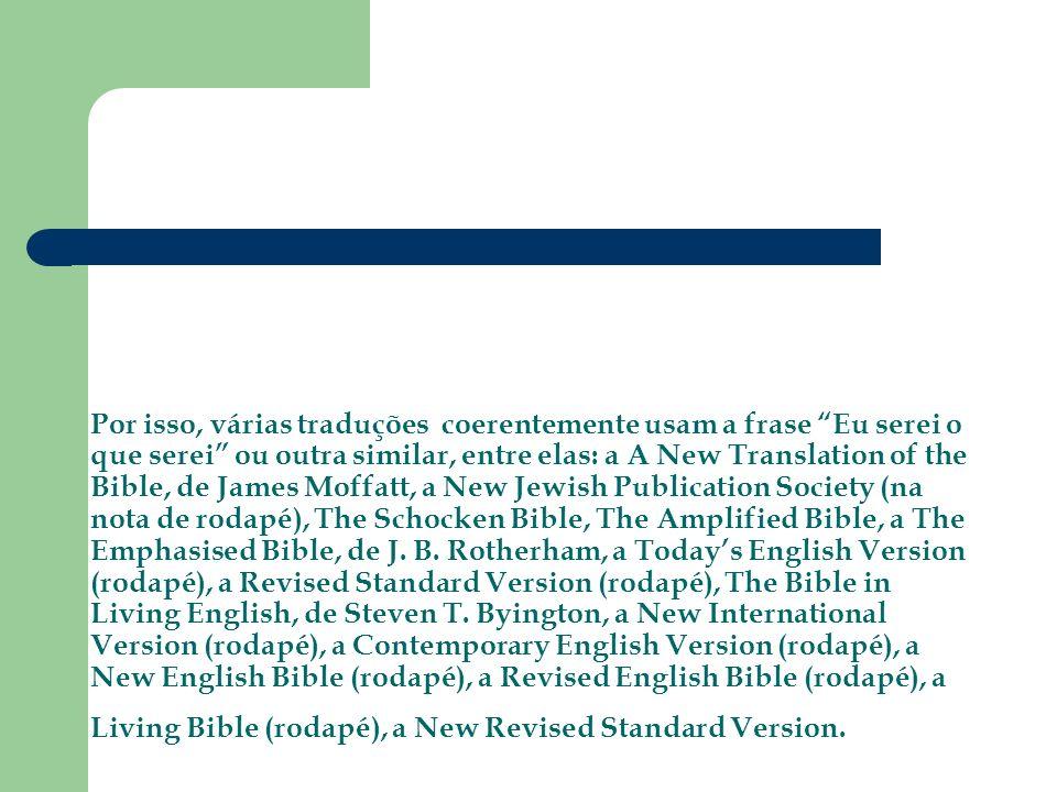 Por isso, várias traduções coerentemente usam a frase Eu serei o que serei ou outra similar, entre elas: a A New Translation of the Bible, de James Mo