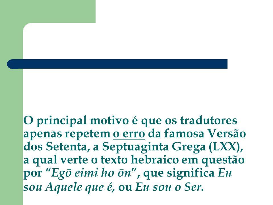 O principal motivo é que os tradutores apenas repetem o erro da famosa Versão dos Setenta, a Septuaginta Grega (LXX), a qual verte o texto hebraico em