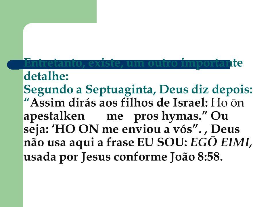 Entretanto, existe, um outro importante detalhe: Segundo a Septuaginta, Deus diz depois:Assim dirás aos filhos de Israel: Ho ōn apestalkenmepros hymas