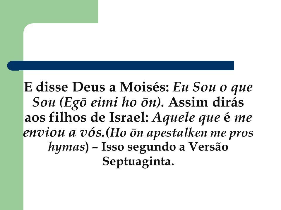 E disse Deus a Moisés: Eu Sou o que Sou (Egō eimi ho ōn). Assim dirás aos filhos de Israel: Aquele que é me enviou a vós.( Ho ōn apestalken me pros hy