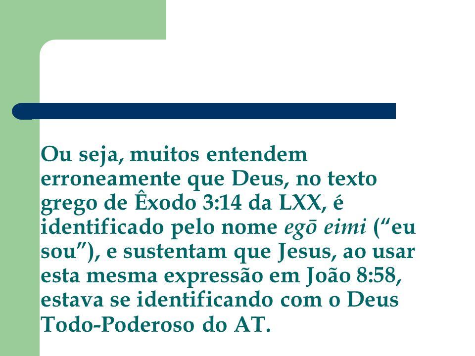 Ou seja, muitos entendem erroneamente que Deus, no texto grego de Êxodo 3:14 da LXX, é identificado pelo nome egō eimi (eu sou), e sustentam que Jesus