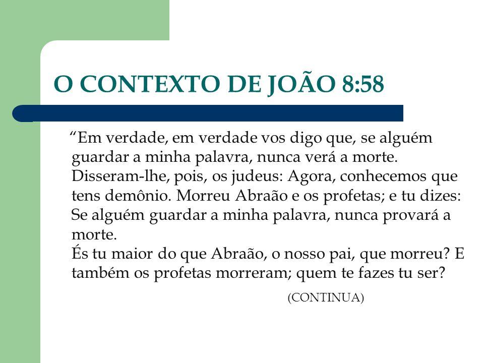 O CONTEXTO DE JOÃO 8:58 Em verdade, em verdade vos digo que, se alguém guardar a minha palavra, nunca verá a morte. Disseram-lhe, pois, os judeus: Ago