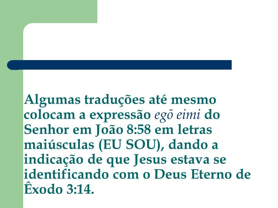 Algumas traduções até mesmo colocam a expressão egō eimi do Senhor em João 8:58 em letras maiúsculas (EU SOU), dando a indicação de que Jesus estava s