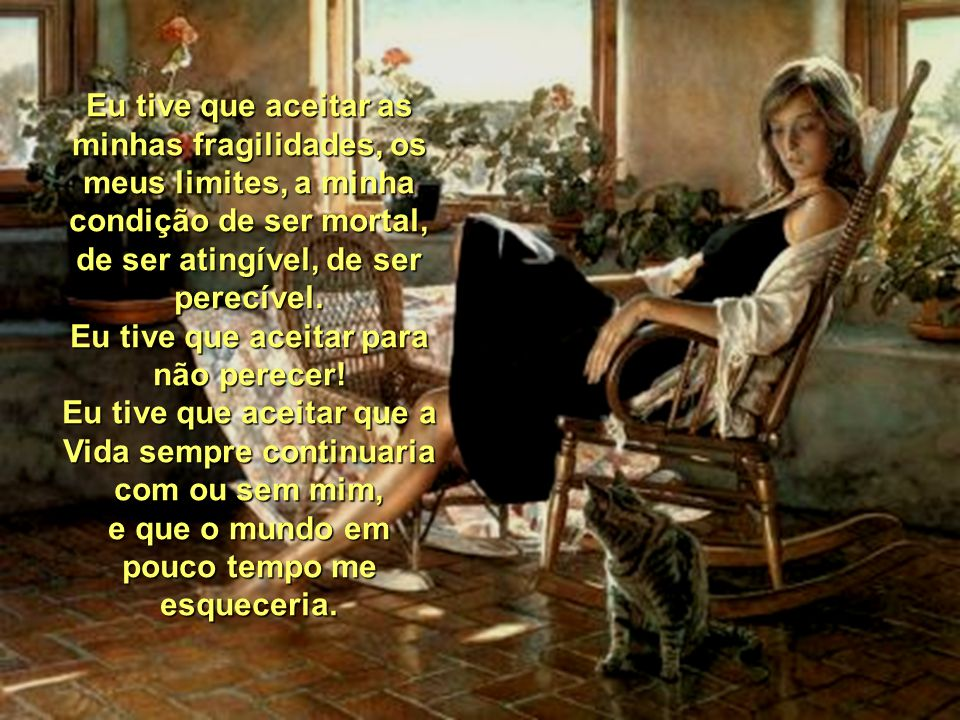 Eu tive que aceitar as minhas fragilidades, os meus limites, a minha condição de ser mortal, de ser atingível, de ser perecível.