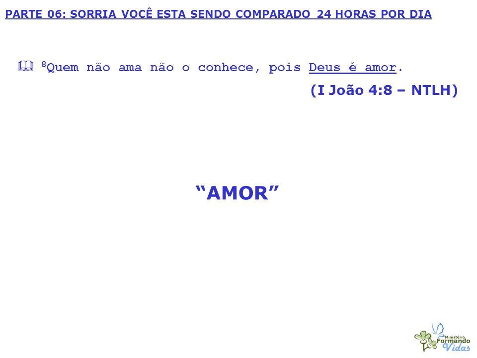 PARTE 06: SORRIA VOCÊ ESTA SENDO COMPARADO 24 HORAS POR DIA 8 Quem não ama não o conhece, pois Deus é amor. (I João 4:8 – NTLH) AMOR