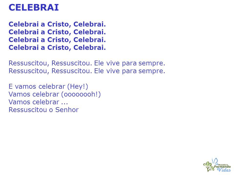 CELEBRAI Celebrai a Cristo, Celebrai. Ressuscitou, Ressuscitou. Ele vive para sempre. E vamos celebrar (Hey!) Vamos celebrar (oooooooh!) Vamos celebra