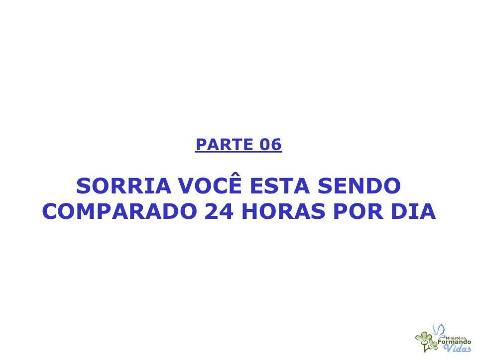 PARTE 06 SORRIA VOCÊ ESTA SENDO COMPARADO 24 HORAS POR DIA