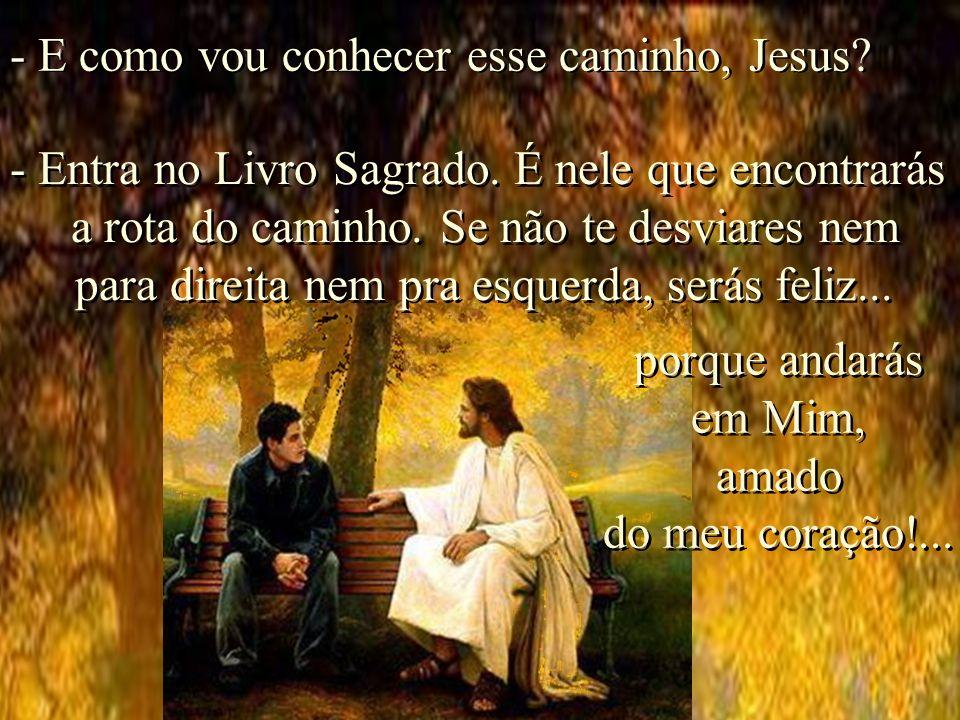 -Que me deixes ensinar o caminho que deves seguir para voltar aos braços do Criador que é meu Pai e que te dei como Pai.