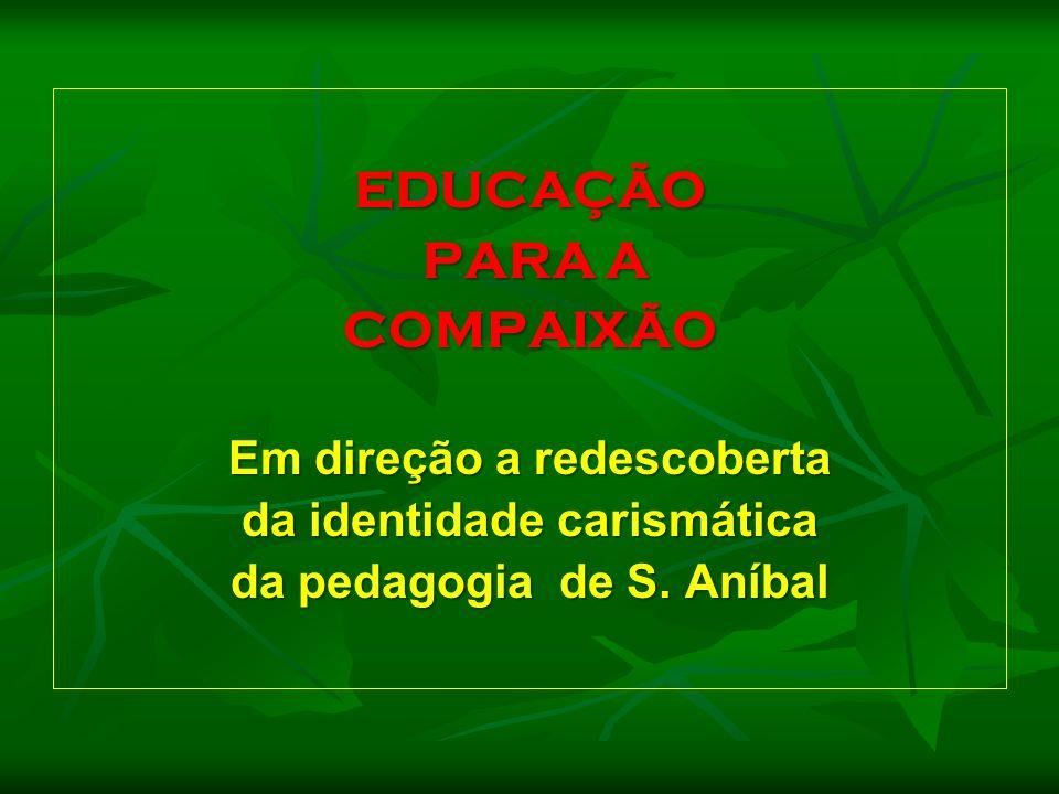 EDUCAÇÃO PARA A PARA A COMPAIXÃO Em direção a redescoberta da identidade carismática da pedagogia de S. Aníbal