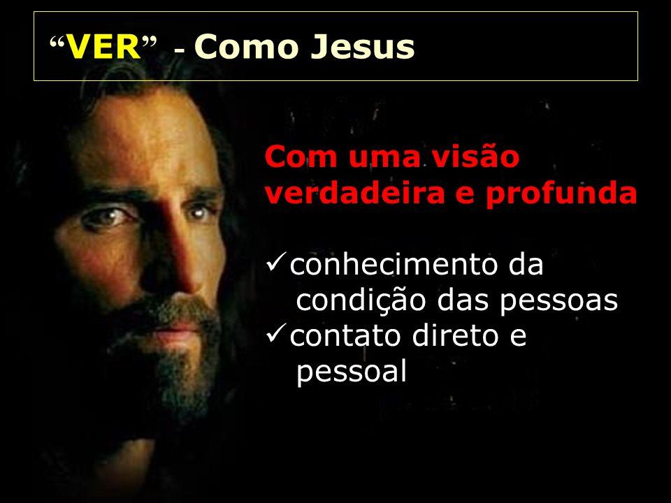 Com uma visão verdadeira e profunda conhecimento da condição das pessoas contato direto e pessoal VER - Como Jesus VER - Como Jesus