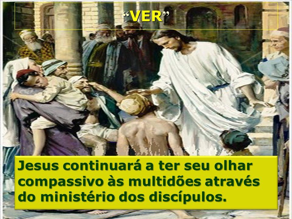 VER VER Jesus continuará a ter seu olhar compassivo às multidões através do ministério dos discípulos.