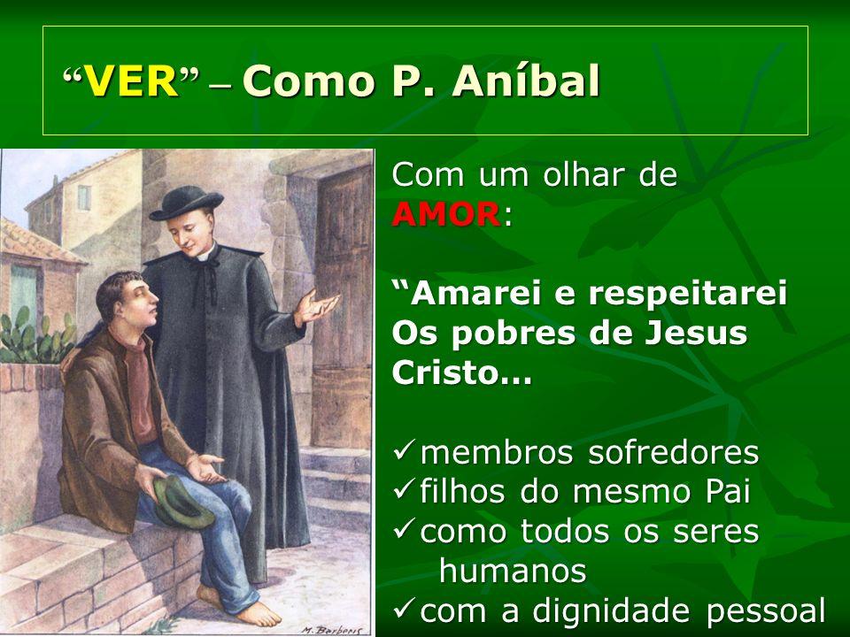 VER – Como P. Aníbal VER – Como P. Aníbal Com um olhar de AMOR: Amarei e respeitarei Os pobres de Jesus Cristo… membros sofredores membros sofredores