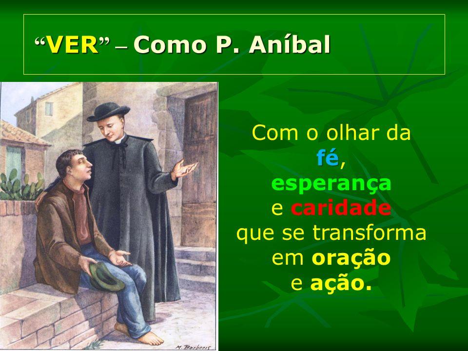 VER – Como P. Aníbal VER – Como P. Aníbal Com o olhar da fé fé, esperança e caridade que se transforma em oração e ação.