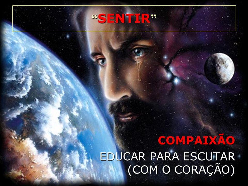 COMPAIXÃO EDUCAR PARA ESCUTAR (COM O CORAÇÃO) SENTIR SENTIR