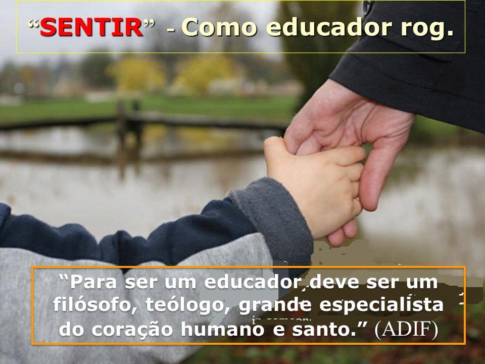SENTIR - Como educador rog. SENTIR - Como educador rog. Para ser um educador deve ser um filósofo, teólogo, grande especialista do coração humano e sa