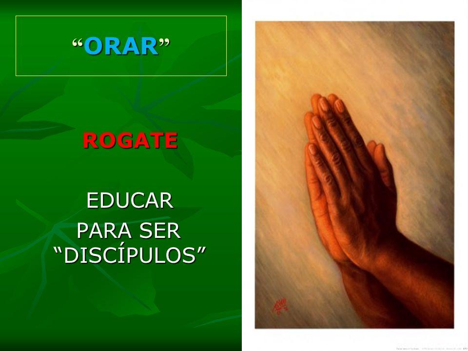 ROGATE EDUCAR PARA SER DISCÍPULOS PARA SER DISCÍPULOS ORAR ORAR