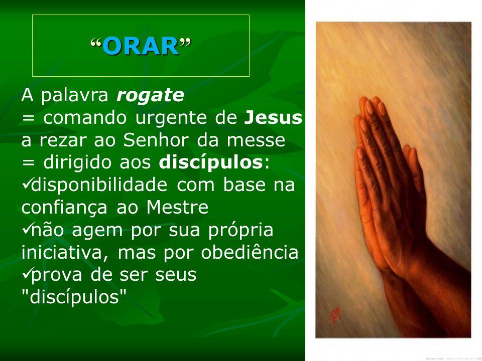 A palavra rogate = comando urgente de Jesus a rezar ao Senhor da messe = dirigido aos discípulos: disponibilidade com base na confiança ao Mestre não