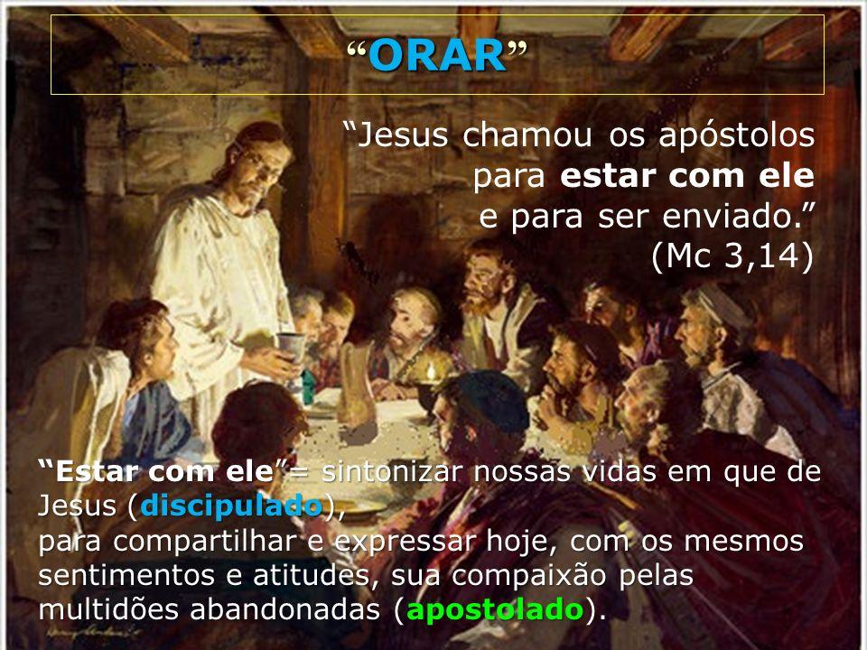 ORAR ORAR Jesus chamou os apóstolos para estar com ele e para ser enviado. (Mc 3,14) Estar com ele= sintonizar nossas vidas em que de Jesus (discipula